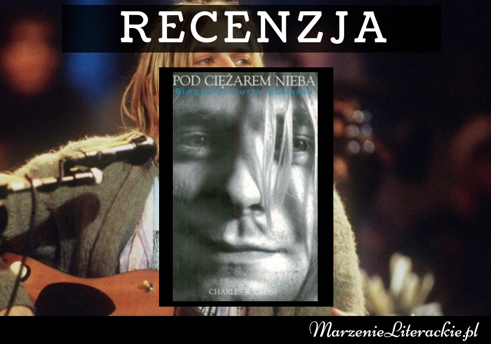 Charles R. Cross - Pod ciężarem nieba. Biografia Kurta Cobaina, Recenzja, Marzenie Literackie