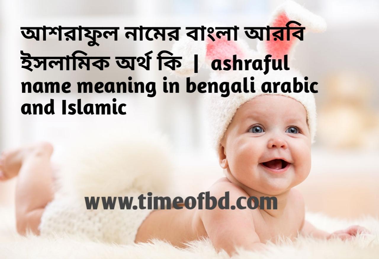 আশরাফুল নামের অর্থ কী, আশরাফুল নামের বাংলা অর্থ কি, আশরাফুল নামের ইসলামিক অর্থ কি,  ashraful name meaning in bengali