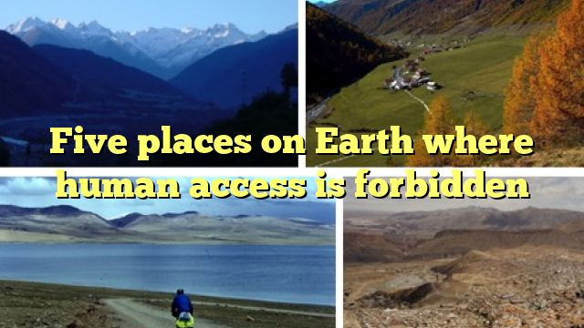 Five places on Earth where human access is forbidden