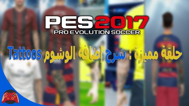 حلقة مميزة : شرح إضافة الوشوم | Tattoos حصريا للعبة PES 2017 بالطريقة الصحيحة | وشوم خراافية