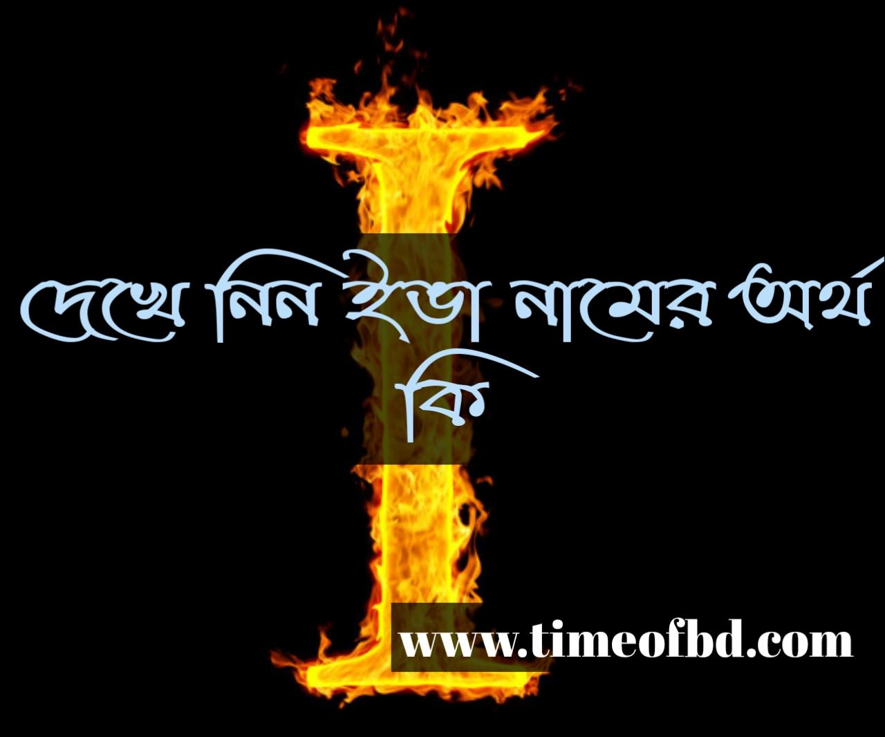 Eva name meaning in Bengali, ইভা নামের অর্থ কি, ইভা নামের বাংলা অর্থ কি, ইভা নামের ইসলামিক অর্থ কি,