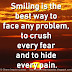 Smiling is the best way to face any problem, to crush every fear and to hide every pain.