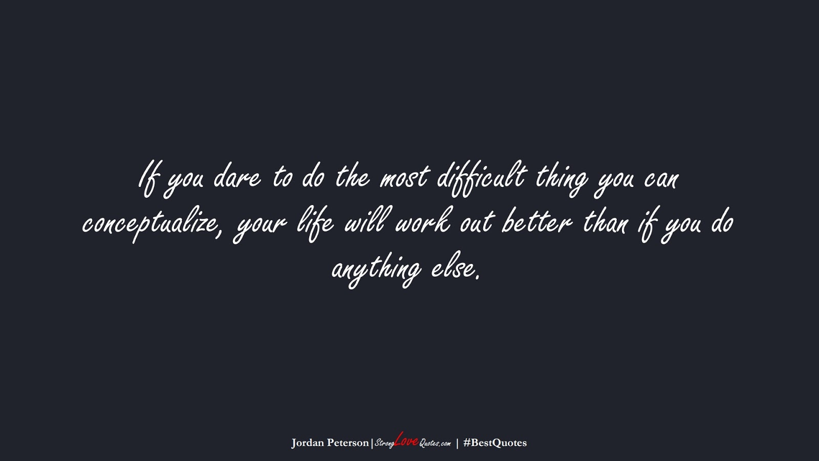 If you dare to do the most difficult thing you can conceptualize, your life will work out better than if you do anything else. (Jordan Peterson);  #BestQuotes