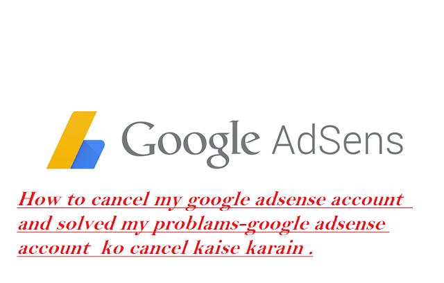 How to cancel my google adsense account  and solved my problams-google adsense account  ko cancel kaise karain .