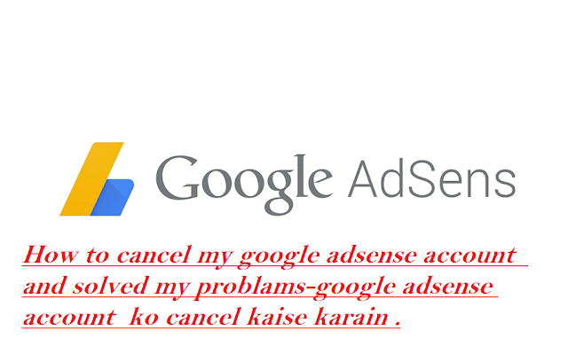 How to cancel my google adsense account ? and solved  problams-google adsense account  ko cancel kaise karain .