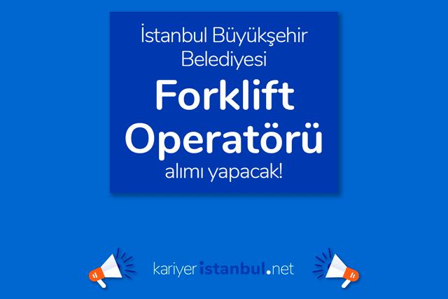 İstanbul Büyükşehir Belediyesi, forklift operatörü alımı yapacak. İBB Kariyer iş başvurusu nasıl yapılır? Detaylar kariyeristanbul.net'te!