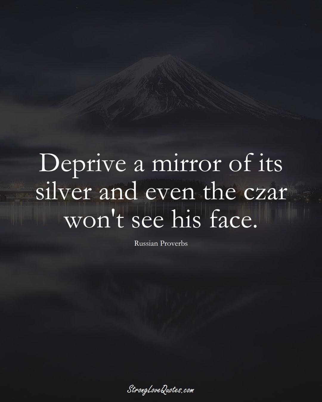 Deprive a mirror of its silver and even the czar won't see his face. (Russian Sayings);  #AsianSayings