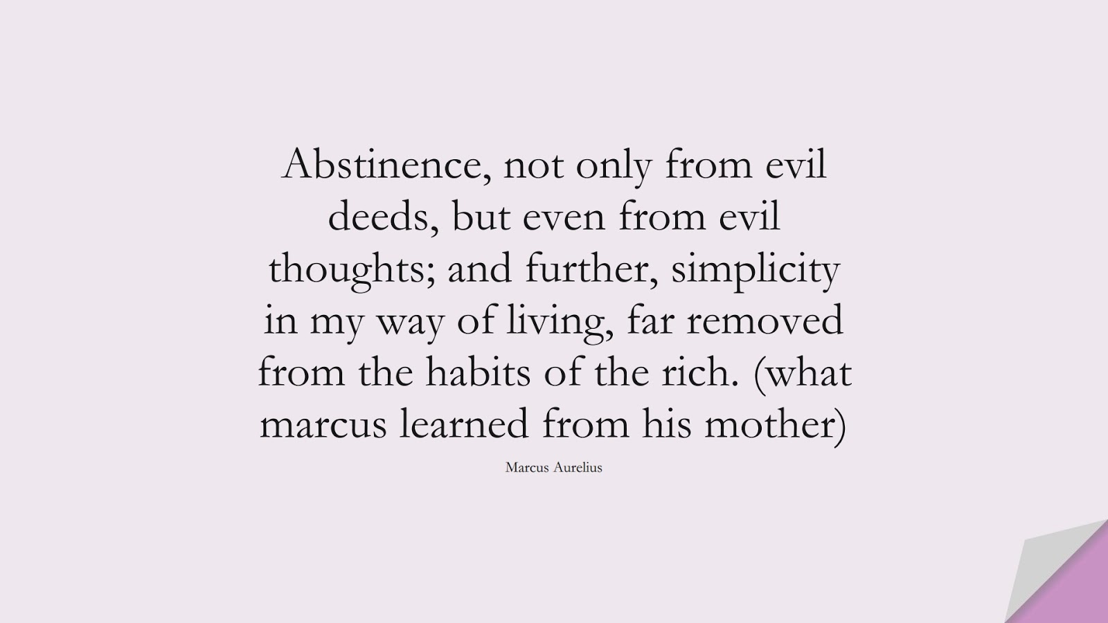 Abstinence, not only from evil deeds, but even from evil thoughts; and further, simplicity in my way of living, far removed from the habits of the rich. (what marcus learned from his mother) (Marcus Aurelius);  #MarcusAureliusQuotes