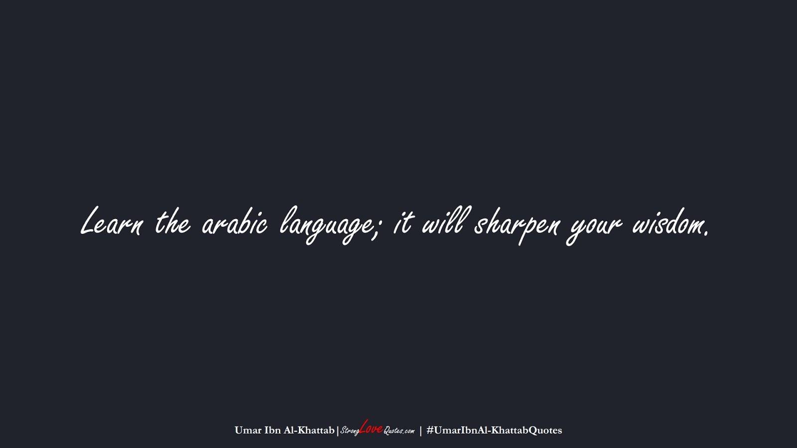 Learn the arabic language; it will sharpen your wisdom. (Umar Ibn Al-Khattab);  #UmarIbnAl-KhattabQuotes