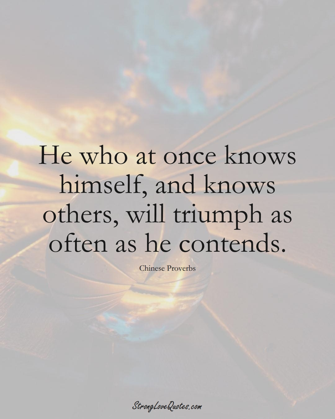 He who at once knows himself, and knows others, will triumph as often as he contends. (Chinese Sayings);  #AsianSayings