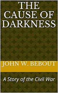 The Cause of Darkness - A Story of the Civil War by John W. Bebout book promotion