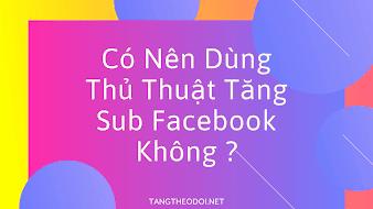 Có Nên Dùng Thủ Thuật Tăng Sub Facebook Không ?
