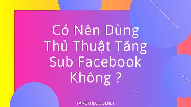 Co-nen-dung-thu-thuat-tang-sub-facebook-khong