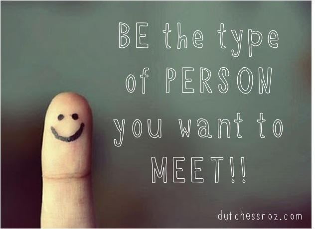 Bethepersonyouwanttomeet Be the type of person you want to meet!