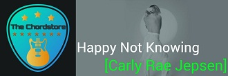 HAPPY NOT KNOWING Guitar Chords by | Carly Rae Jepsen (Dedicated)