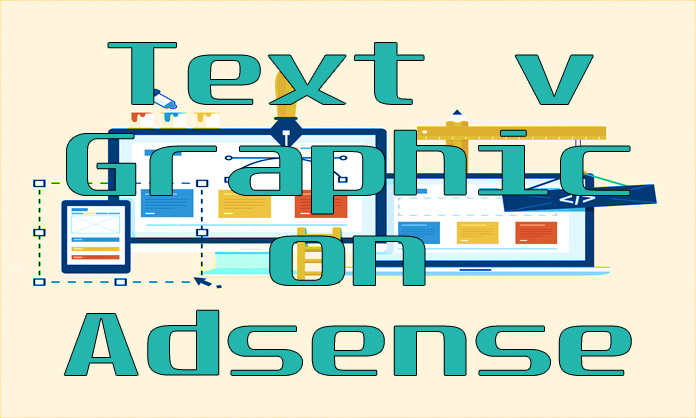 Text v Graphic, on Adsense, google adsense,adsense,adsense approval,adsense login,google adsense approval,tutorial adsense :,adsense vs ezoic,ezoic vs adsense,adsense vs ezoic income,buy adsense account,adsense vs ezoic page speed,adsense alternative,make money with adsense,google adsense account,adsense tutorial,adsense approval for blogger,how to setup adsense on youtube,graphics,how to make money with google adsense,adsense text ad,high cpc in adsense account