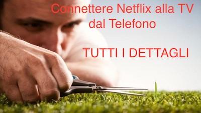 connettere netflix alla tv dal telefono, tutti i passaggi e le procedure dettagliate