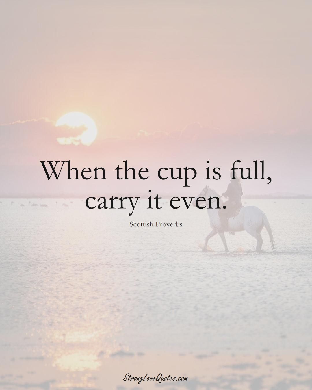 When the cup is full, carry it even. (Scottish Sayings);  #EuropeanSayings