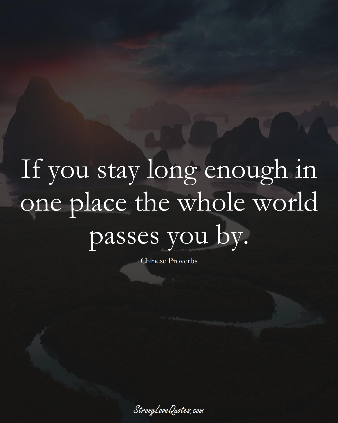 If you stay long enough in one place the whole world passes you by. (Chinese Sayings);  #AsianSayings