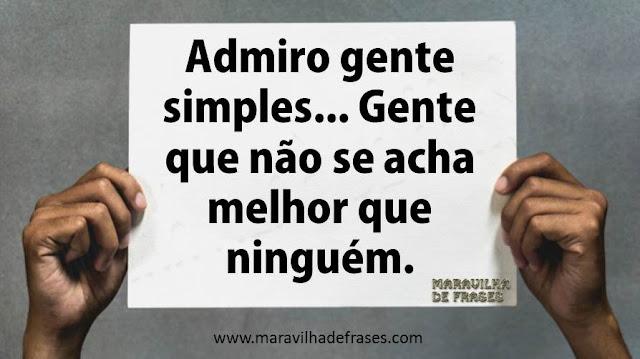 Admiro gente simples... Gente que não se acha melhor que ninguém