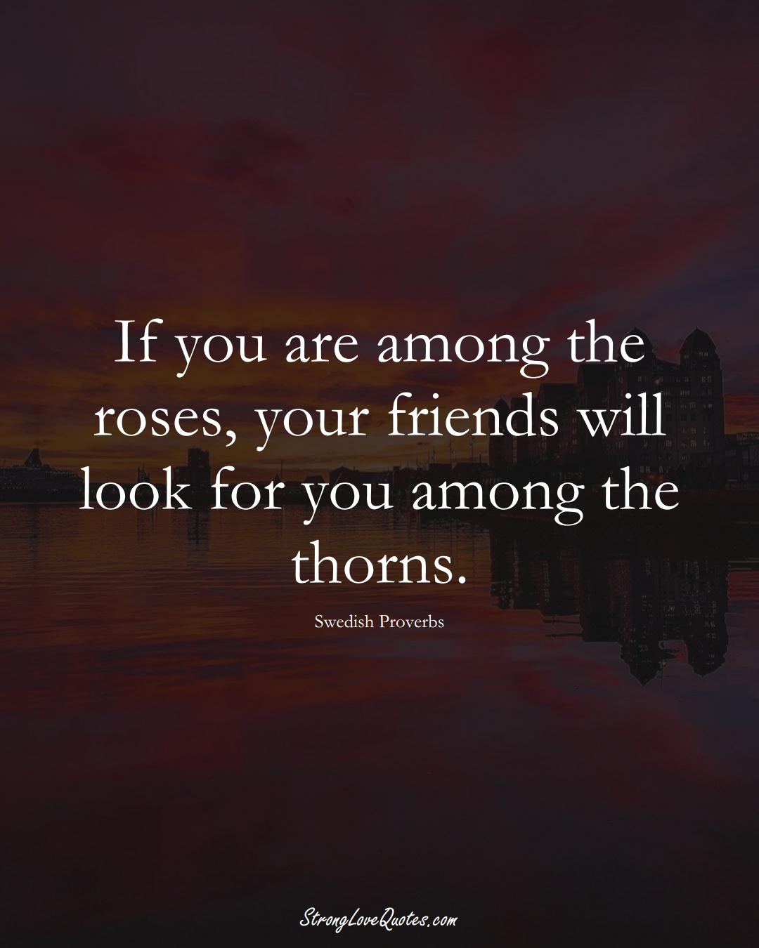 If you are among the roses, your friends will look for you among the thorns. (Swedish Sayings);  #EuropeanSayings
