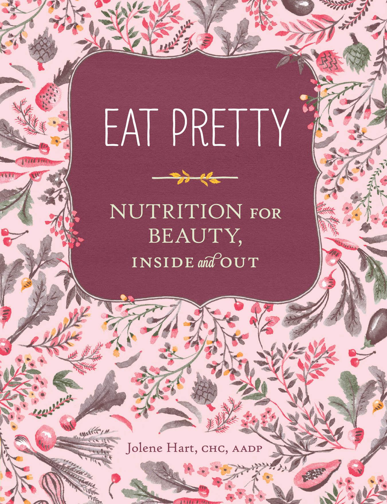 Eat Pretty: Nutrition for Beauty, Inside and Out Book by Jolene Hart