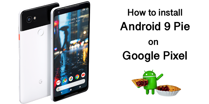 How to install Android 9 Pie on your Google Pixel phones