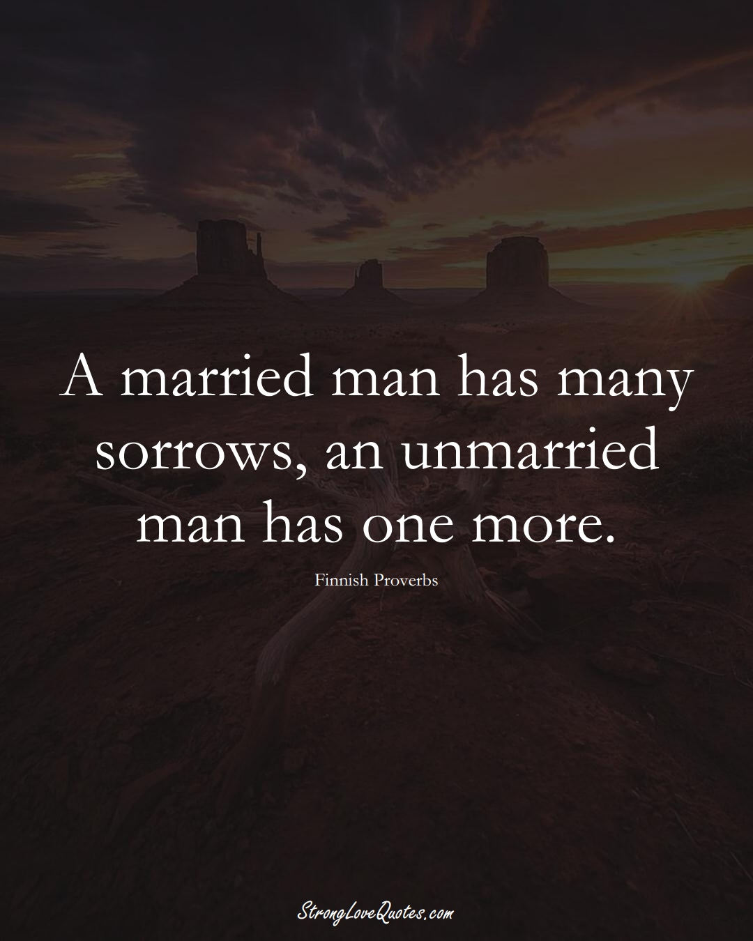 A married man has many sorrows, an unmarried man has one more. (Finnish Sayings);  #EuropeanSayings