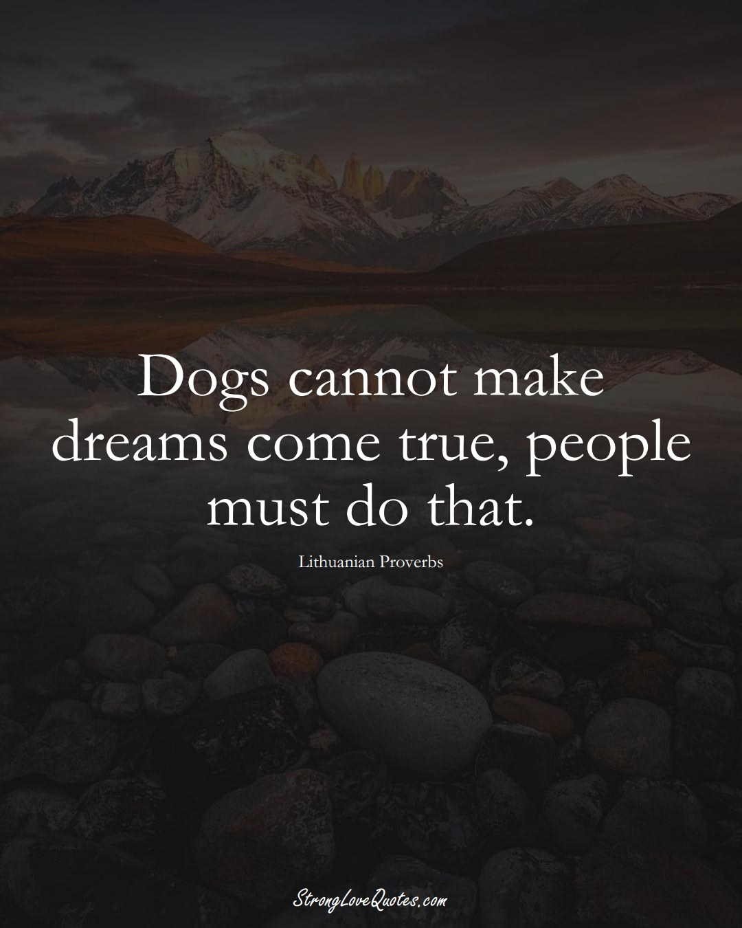 Dogs cannot make dreams come true, people must do that. (Lithuanian Sayings);  #AsianSayings