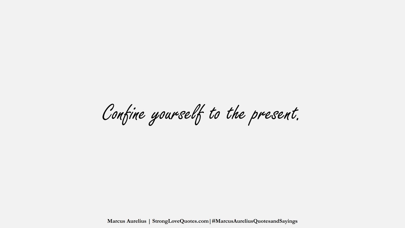 Confine yourself to the present. (Marcus Aurelius);  #MarcusAureliusQuotesandSayings