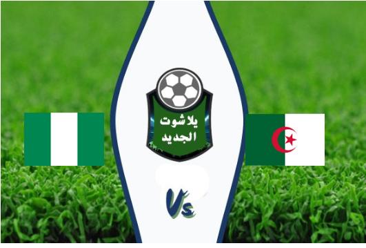 نتيجة مباراة الجزائر ونيجيريا اليوم الاحد 14/7/2019 الجزائر تفوز وتصعد للمباراة النهائية وتقابل السنغال في نهائي كأس امم افريقيا 2019