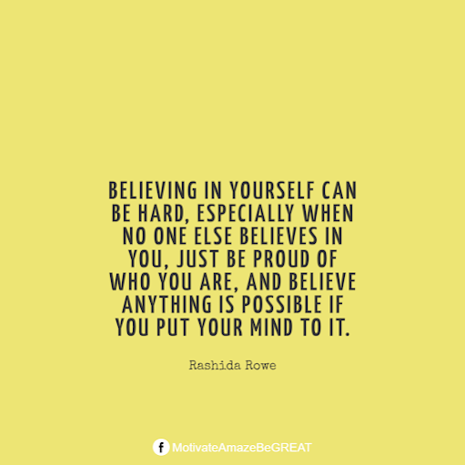 "Inspirational Quotes About Life And Struggles: ""Believing in yourself can be hard, especially when no one else believes in you, just be proud of who you are, and believe anything is possible if you put your mind to it."" - Rashida Rowe"