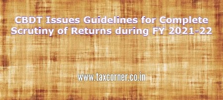 CBDT Issues Guidelines for Complete Scrutiny of Returns during FY 2021-22