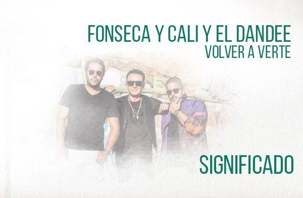 Volver a Verte significado de la canción Fonseca Cali El Dandee.