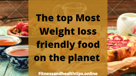 The top Most Weight loss friendly food on the planet