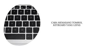 Cara Memasang Tombol Keybord Laptop yang Lepas
