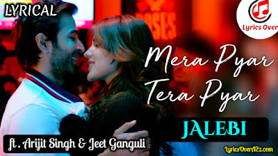 Mera Pyaar Tera Pyaar Lyrics - Jalebi | Jeet Ganguli & Arijit Singh