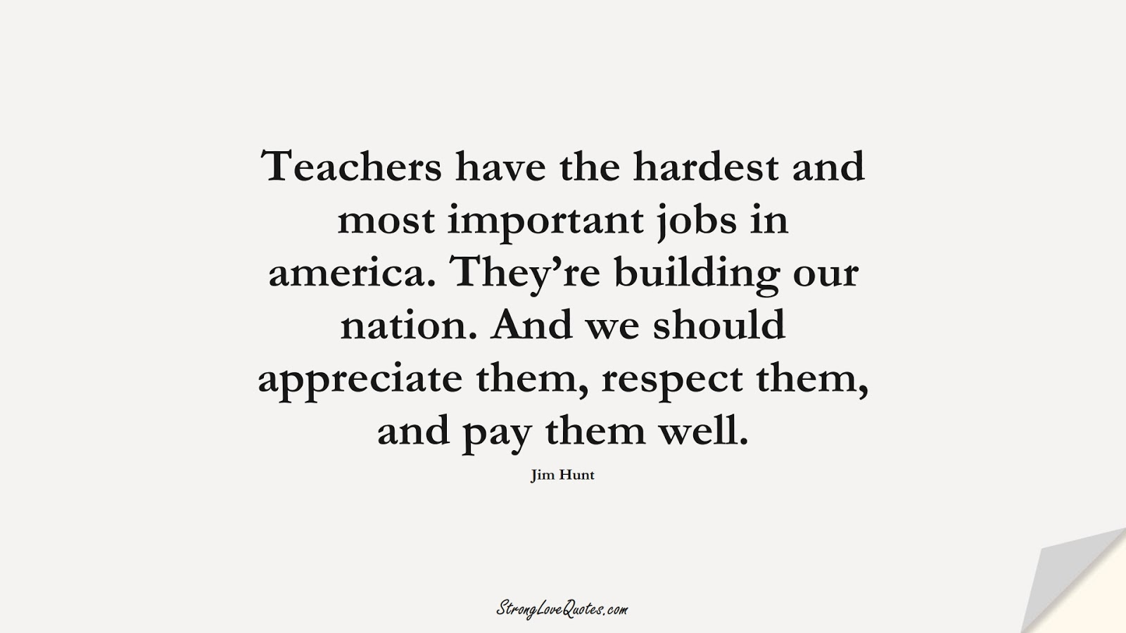Teachers have the hardest and most important jobs in america. They're building our nation. And we should appreciate them, respect them, and pay them well. (Jim Hunt);  #EducationQuotes