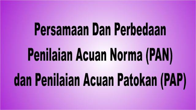 Persamaan Dan Perbedaan Penilaian Acuan Norma (PAN) dan Penilaian Acuan Patokan (PAP)
