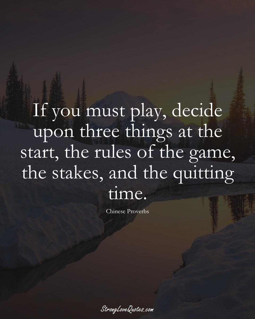 If you must play, decide upon three things at the start, the rules of the game, the stakes, and the quitting time. (Chinese Sayings);  #AsianSayings