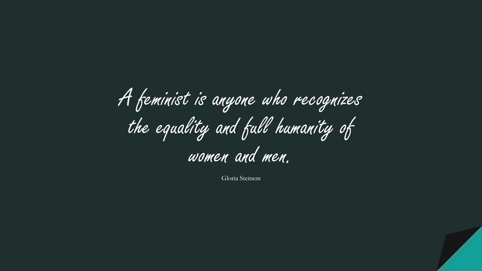 A feminist is anyone who recognizes the equality and full humanity of women and men. (Gloria Steinem);  #HumanityQuotes