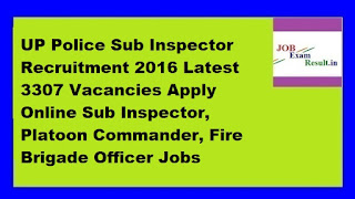 UP Police Sub Inspector Recruitment 2016 Latest 3307 Vacancies Apply Online Sub Inspector, Platoon Commander, Fire Brigade Officer Jobs