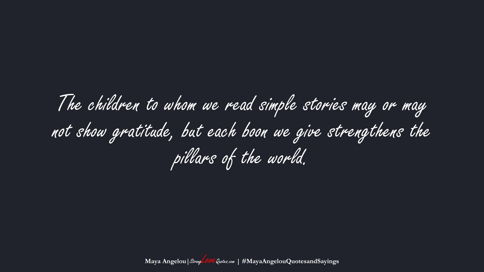 The children to whom we read simple stories may or may not show gratitude, but each boon we give strengthens the pillars of the world. (Maya Angelou);  #MayaAngelouQuotesandSayings