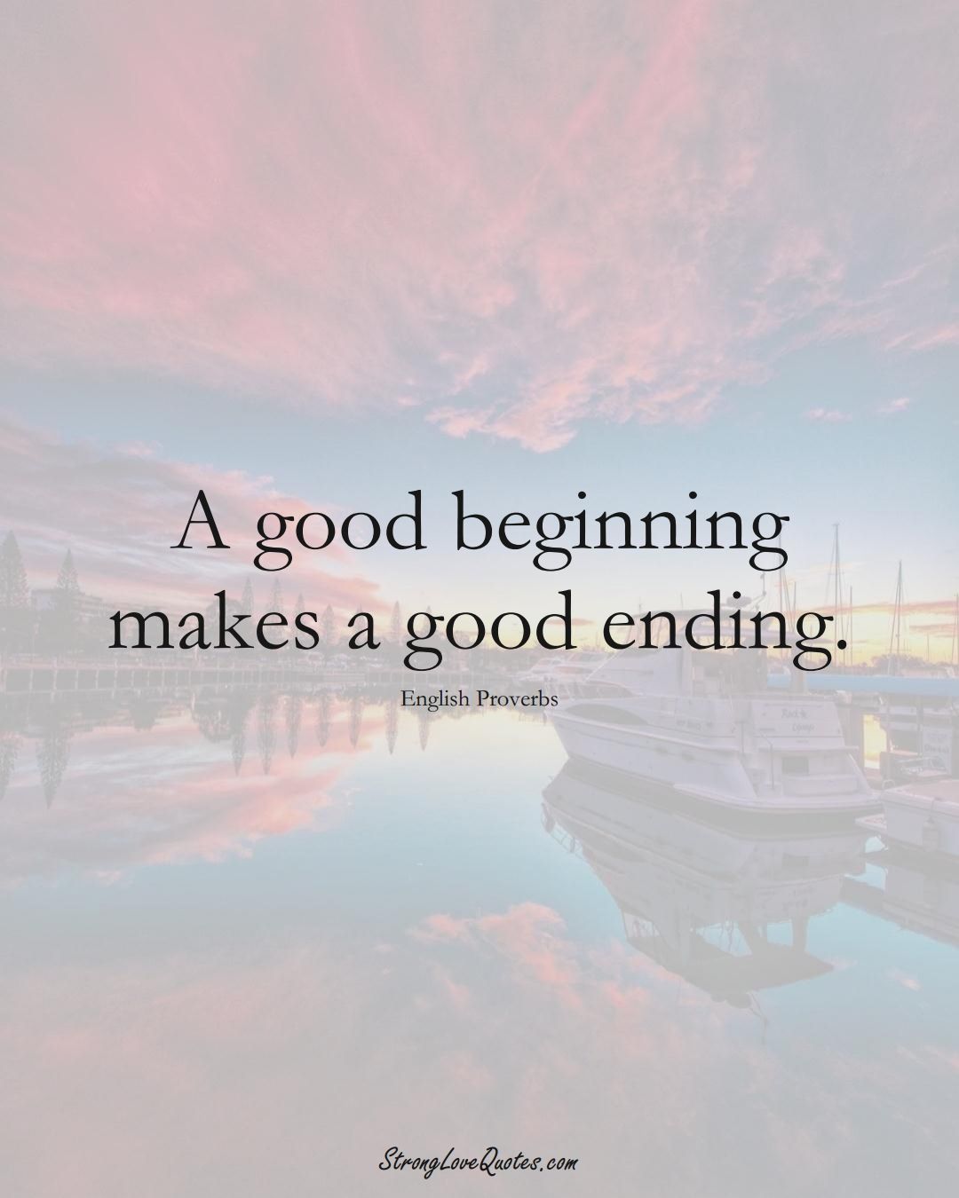 A good beginning makes a good ending. (English Sayings);  #EuropeanSayings