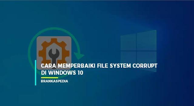 Cara Memperbaiki File System Corrupt pada Windows 10
