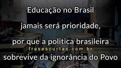 A educação no Brasil jamais será prioridade, por que a politica brasileira sobrevive da ignorância do Povo