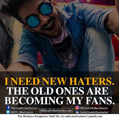 I NEED NEW HATERS. THE OLD ONES ARE BECOMING MY FANS.