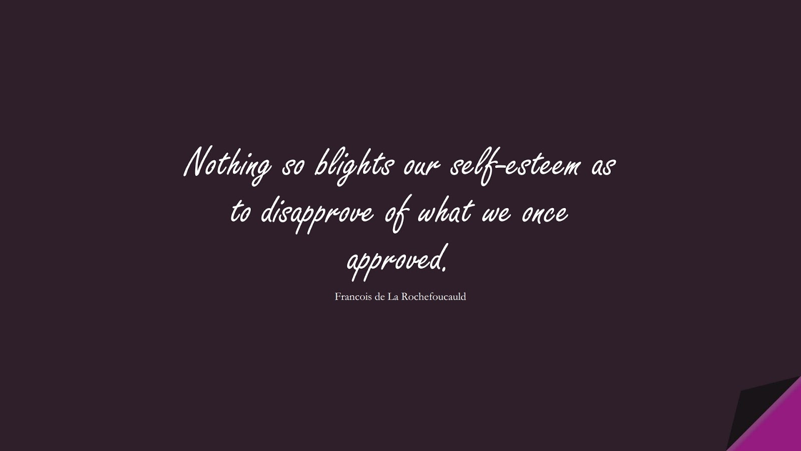 Nothing so blights our self-esteem as to disapprove of what we once approved. (Francois de La Rochefoucauld);  #SelfEsteemQuotes