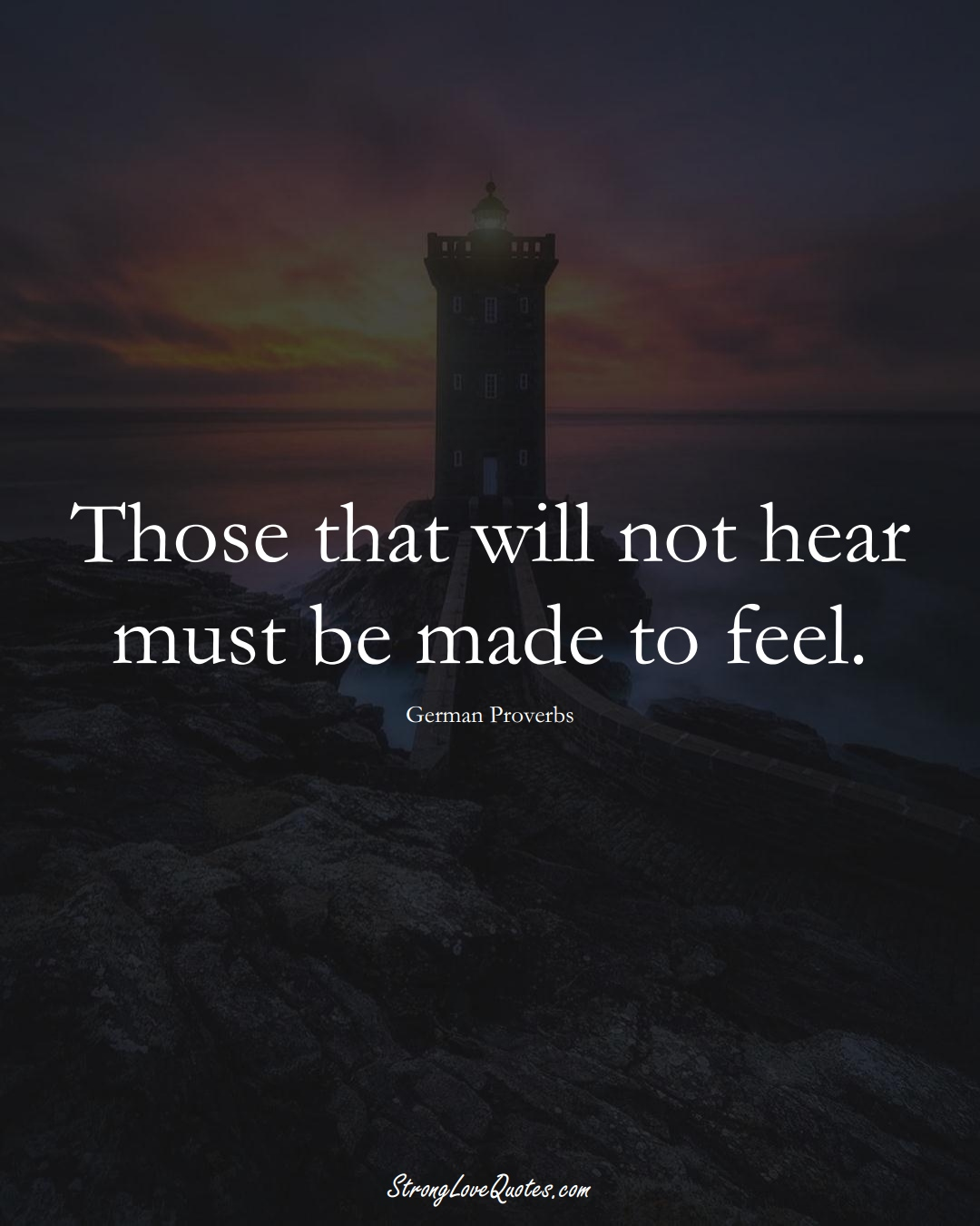 Those that will not hear must be made to feel. (German Sayings);  #EuropeanSayings