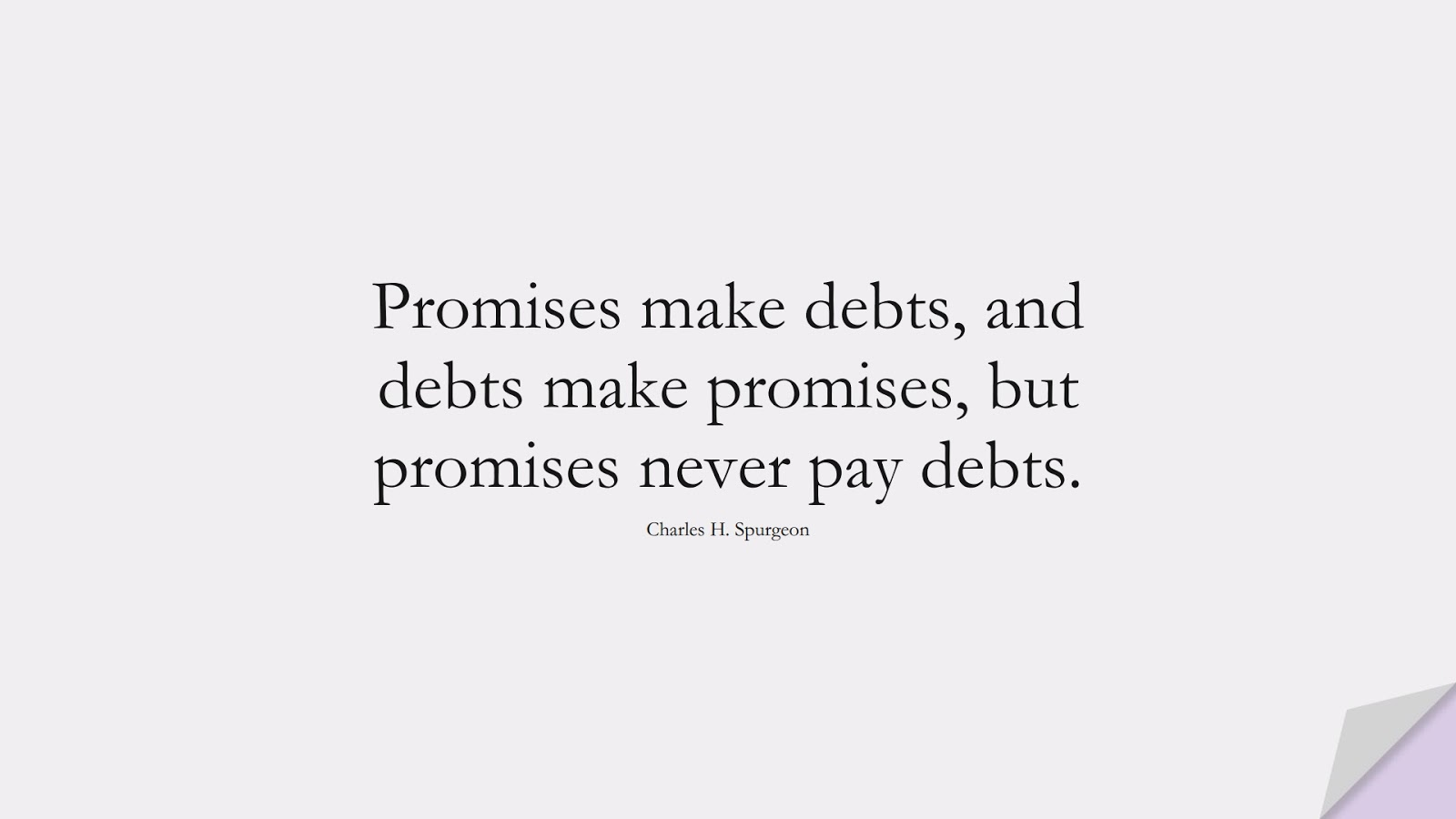 Promises make debts, and debts make promises, but promises never pay debts. (Charles H. Spurgeon);  #MoneyQuotes